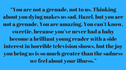 """You are not a grenade, not to us. Thinking about you dying makes us sad, Hazel, but you are not a grenade. You are amazing. You can't know, sweetie, because you've never had a baby become a brilliant young reader wi.png"